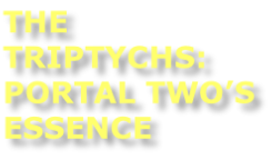 THE TRIPTYCHS: PORTAL TWO'S ESSENCE